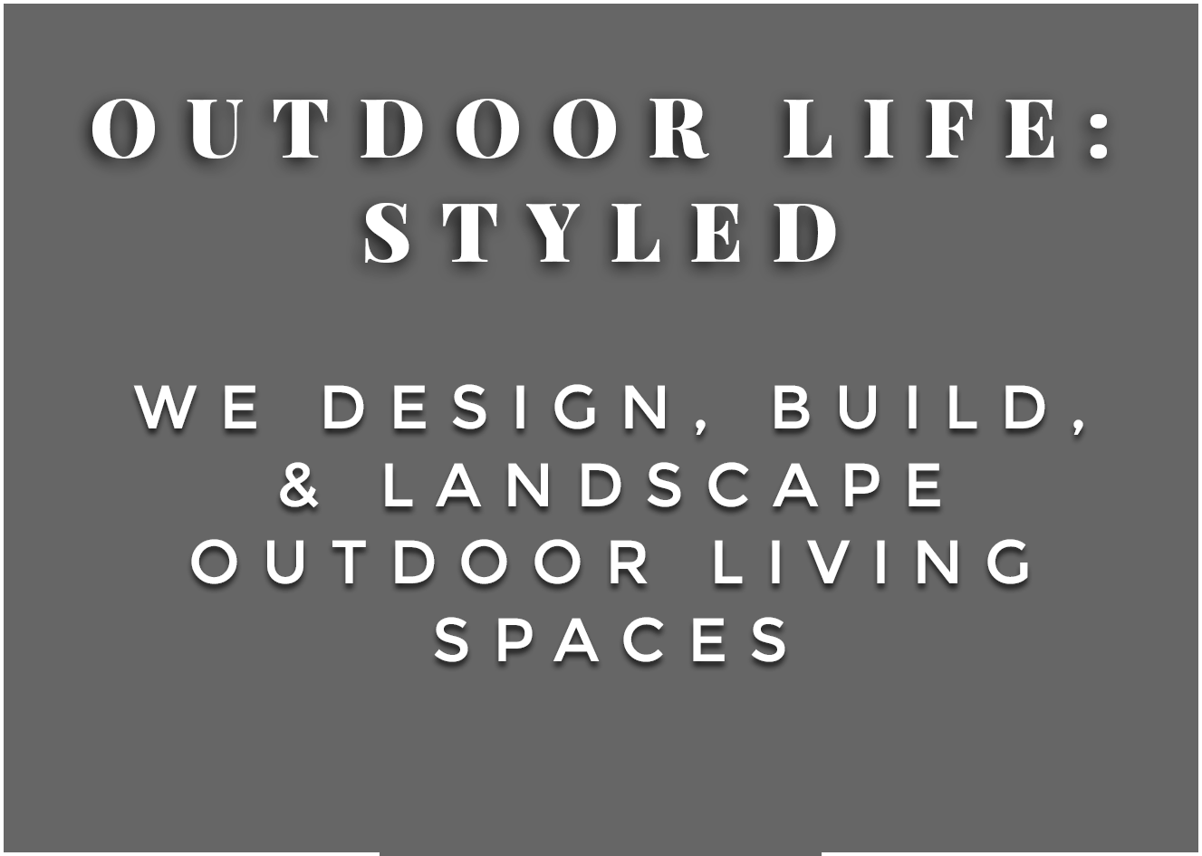 Outdoor life styled - we design, build, and landscape outdoor living spaces